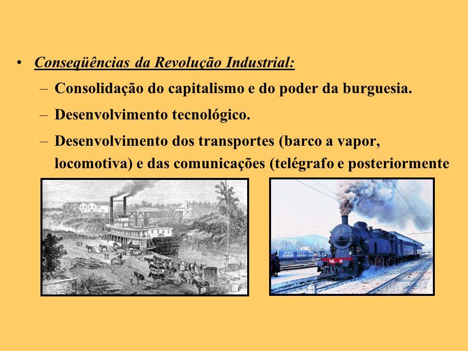 Conseqüências da Revolução Industrial: –Consolidação do capitalismo e do poder da burguesia. –Desenvolvimento tecnológico. –Desenvolvimento dos transp