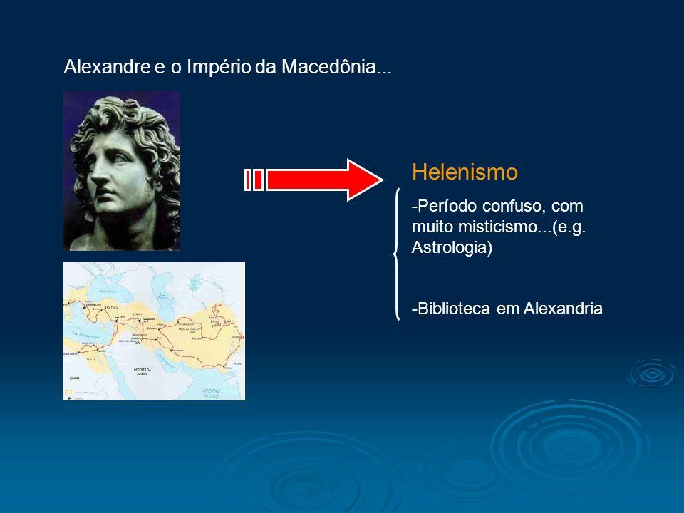 Alexandre e o Império da Macedônia... Helenismo -Período confuso, com muito misticismo...(e.g. Astrologia) -Biblioteca em Alexandria