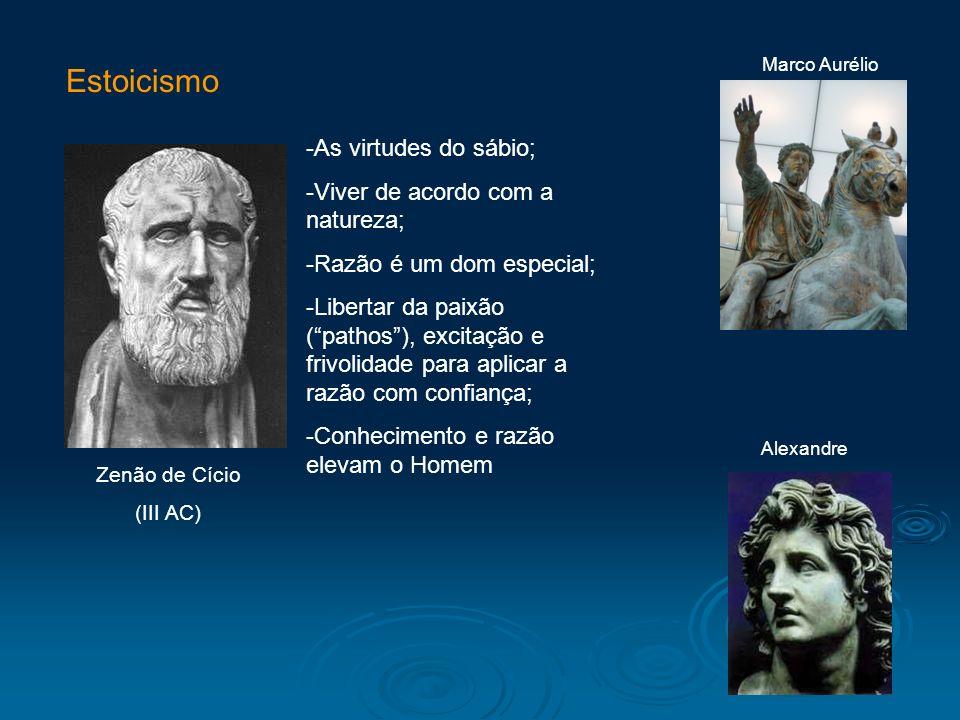 Estoicismo Zenão de Cício (III AC) Alexandre Marco Aurélio -As virtudes do sábio; -Viver de acordo com a natureza; -Razão é um dom especial; -Libertar