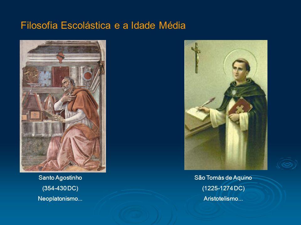 Filosofia Escolástica e a Idade Média Santo Agostinho (354-430 DC) Neoplatonismo... São Tomás de Aquino (1225-1274 DC) Aristotelismo...
