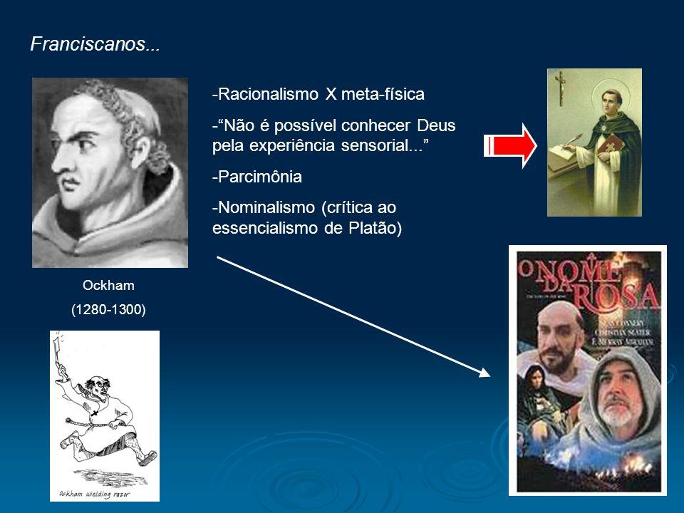 Franciscanos... Ockham (1280-1300) -Racionalismo X meta-física -Não é possível conhecer Deus pela experiência sensorial... -Parcimônia -Nominalismo (c
