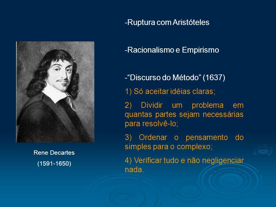 Rene Decartes (1591-1650) -Ruptura com Aristóteles -Racionalismo e Empirismo -Discurso do Método (1637) 1) Só aceitar idéias claras; 2) Dividir um pro
