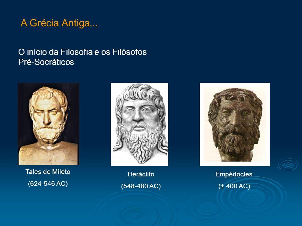 A Grécia Antiga... O início da Filosofia e os Filósofos Pré-Socráticos Tales de Mileto (624-546 AC) Heráclito (548-480 AC) Empédocles (± 400 AC)