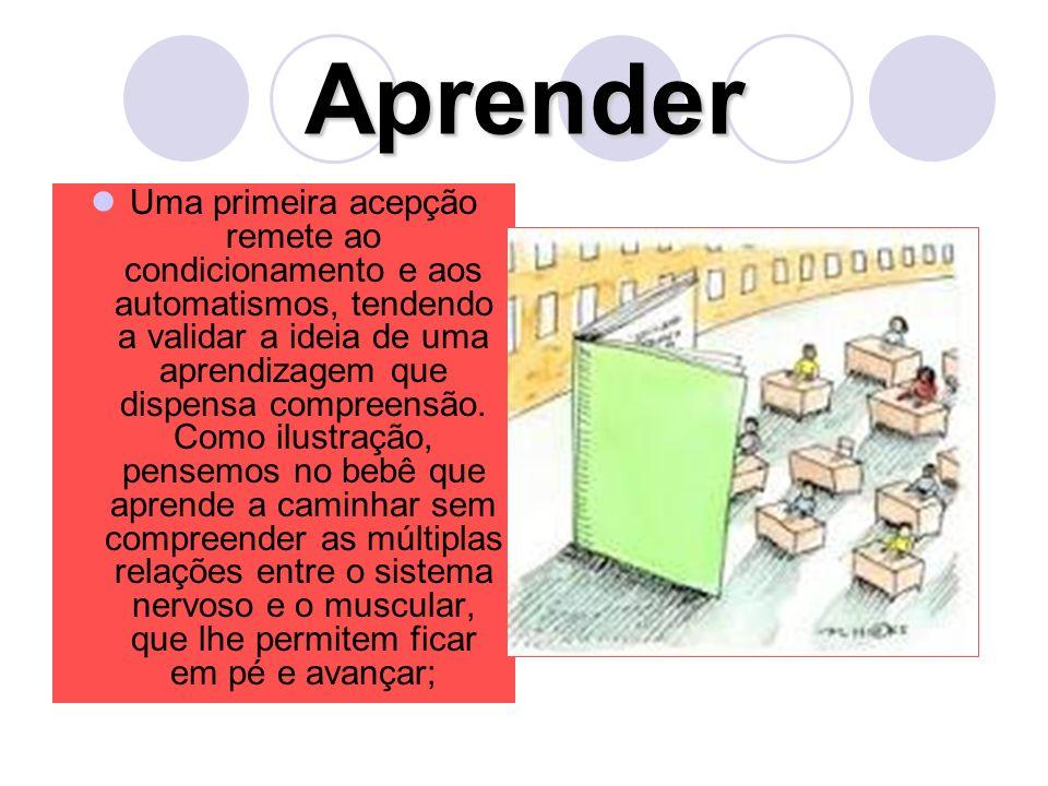Aprender Uma primeira acepção remete ao condicionamento e aos automatismos, tendendo a validar a ideia de uma aprendizagem que dispensa compreensão.