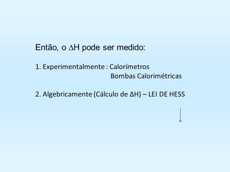 Então, o H pode ser medido: 1. Experimentalmente : Calorímetros Bombas Calorimétricas 2. Algebricamente (Cálculo de H) – LEI DE HESS