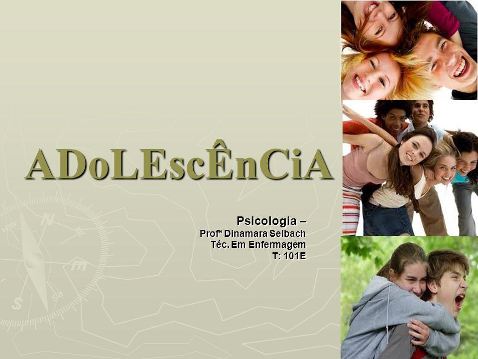 ADoLEscÊnCiA Psicologia – Profª Dinamara Selbach Téc. Em Enfermagem T: 101E