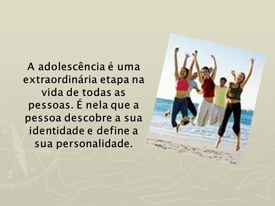 A adolescência é uma extraordinária etapa na vida de todas as pessoas. É nela que a pessoa descobre a sua identidade e define a sua personalidade.