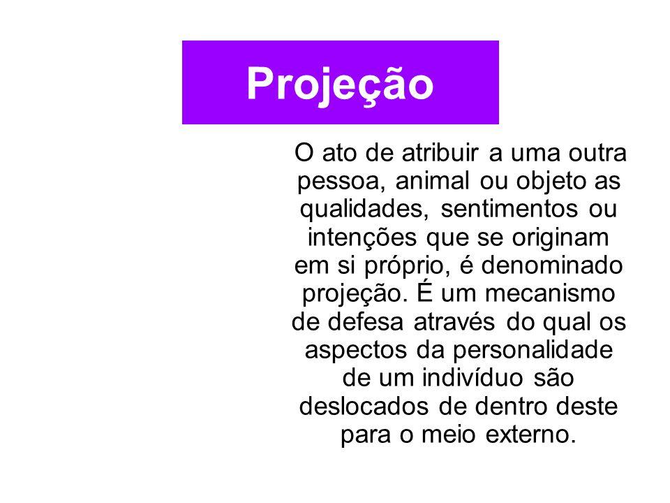 Projeção O ato de atribuir a uma outra pessoa, animal ou objeto as qualidades, sentimentos ou intenções que se originam em si próprio, é denominado pr
