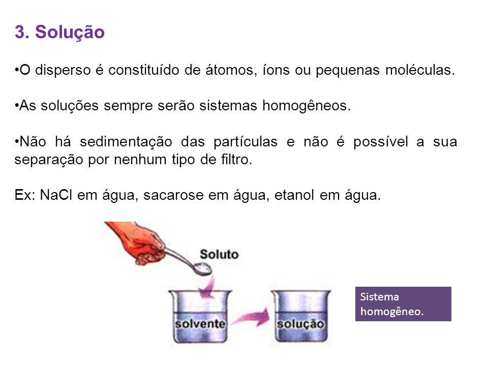 3. Solução O disperso é constituído de átomos, íons ou pequenas moléculas. As soluções sempre serão sistemas homogêneos. Não há sedimentação das partí