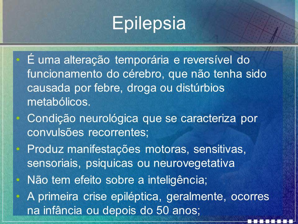 Epilepsia É uma alteração temporária e reversível do funcionamento do cérebro, que não tenha sido causada por febre, droga ou distúrbios metabólicos.