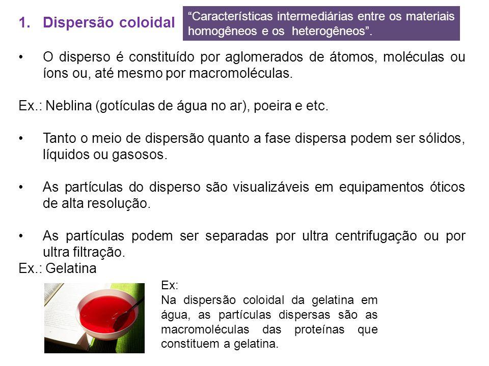 1.Dispersão coloidal O disperso é constituído por aglomerados de átomos, moléculas ou íons ou, até mesmo por macromoléculas. Ex.: Neblina (gotículas d