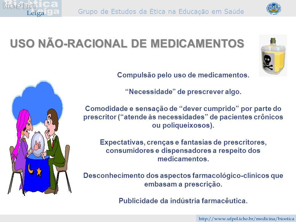 Grupo de Estudos da É tica na Educa çã o em Sa ú de USO NÃO-RACIONAL DE MEDICAMENTOS Compulsão pelo uso de medicamentos. Necessidade de prescrever alg