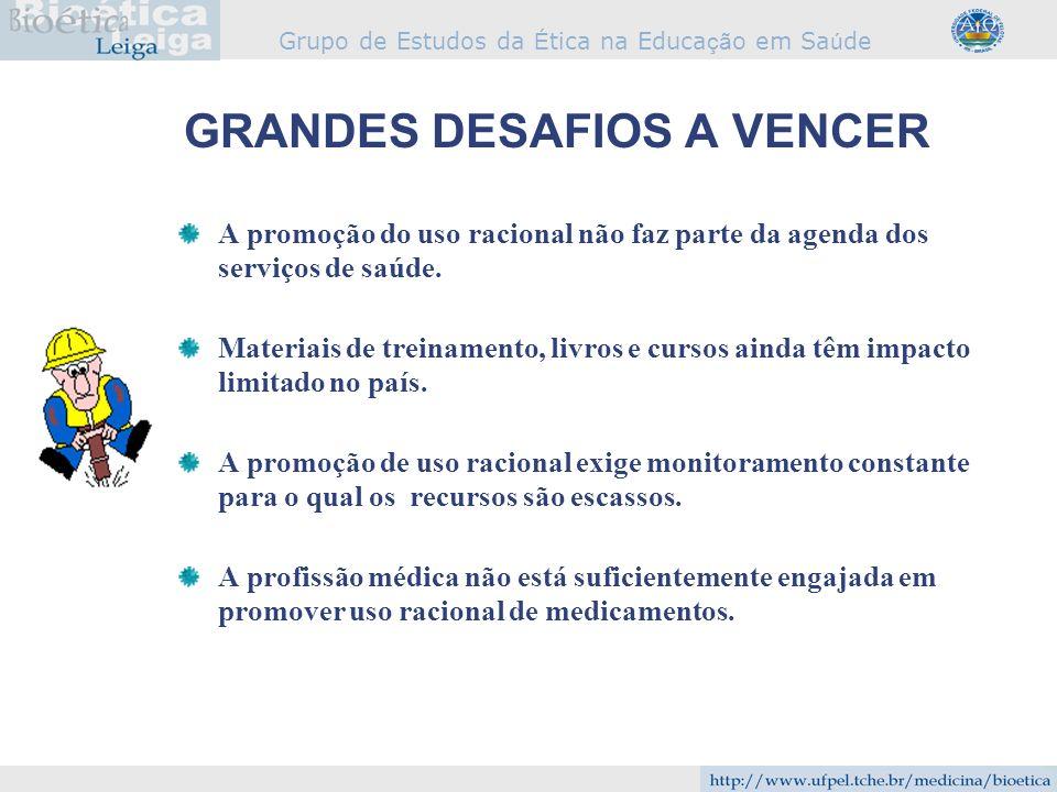 Grupo de Estudos da É tica na Educa çã o em Sa ú de GRANDES DESAFIOS A VENCER A promoção do uso racional não faz parte da agenda dos serviços de saúde