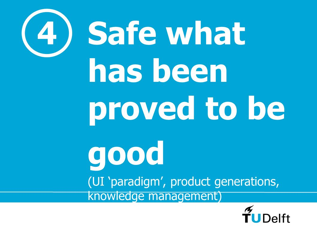 Safe what has been proved to be good (UI paradigm, product generations, knowledge management) 4