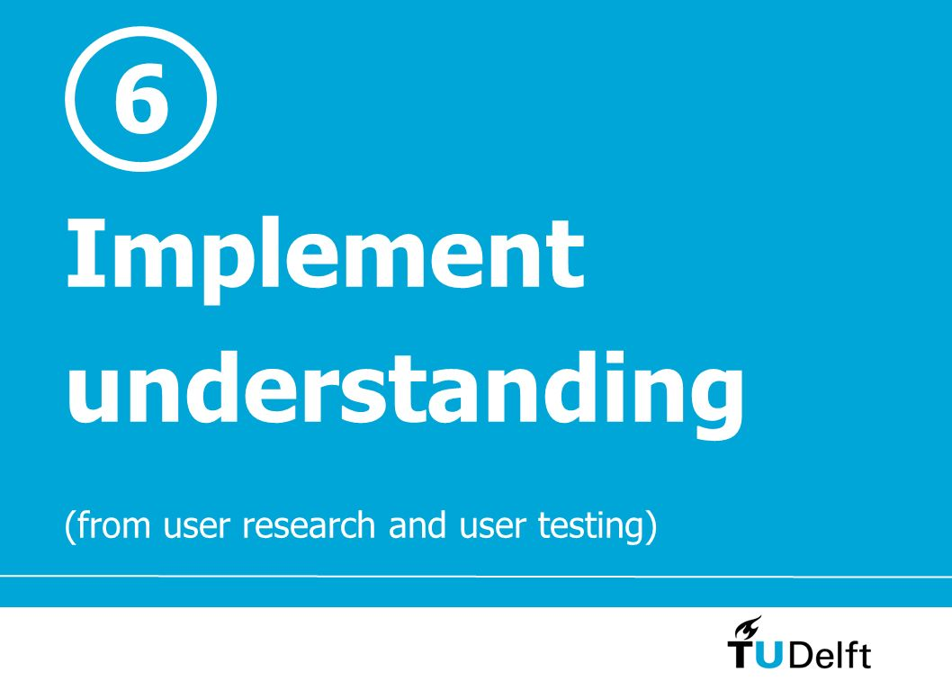 Implement understanding (from user research and user testing) 6