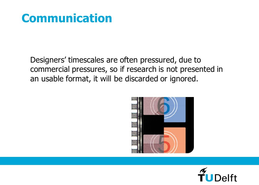 Communication Designers timescales are often pressured, due to commercial pressures, so if research is not presented in an usable format, it will be discarded or ignored.