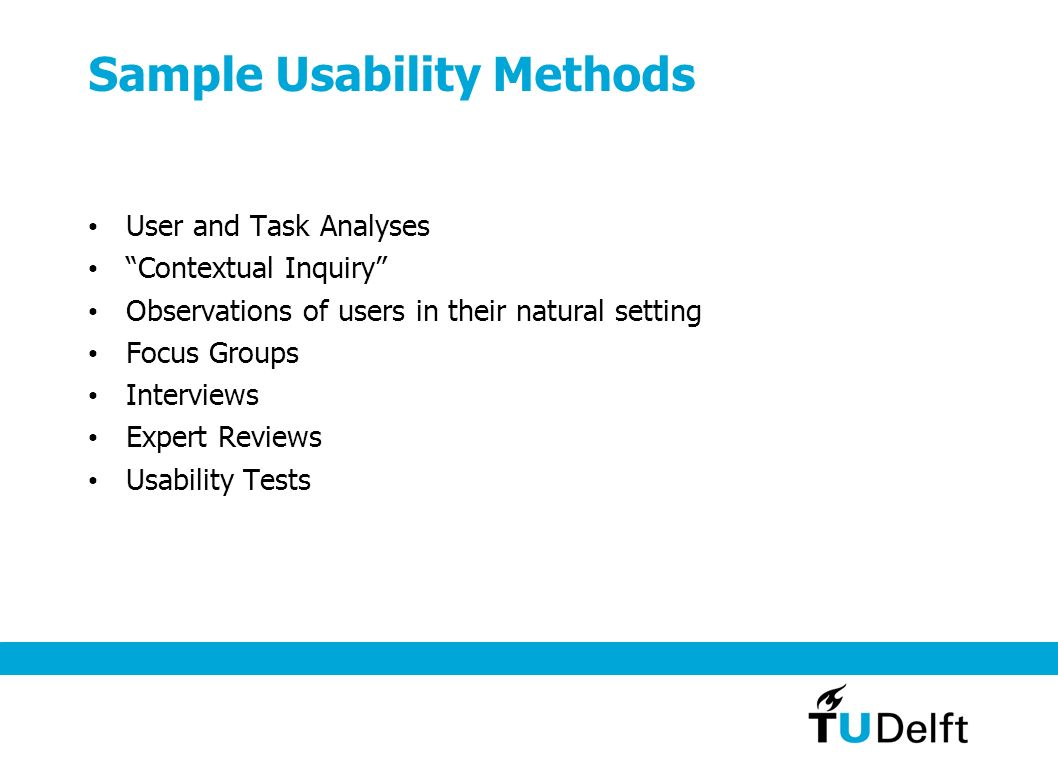Sample Usability Methods User and Task Analyses Contextual Inquiry Observations of users in their natural setting Focus Groups Interviews Expert Reviews Usability Tests