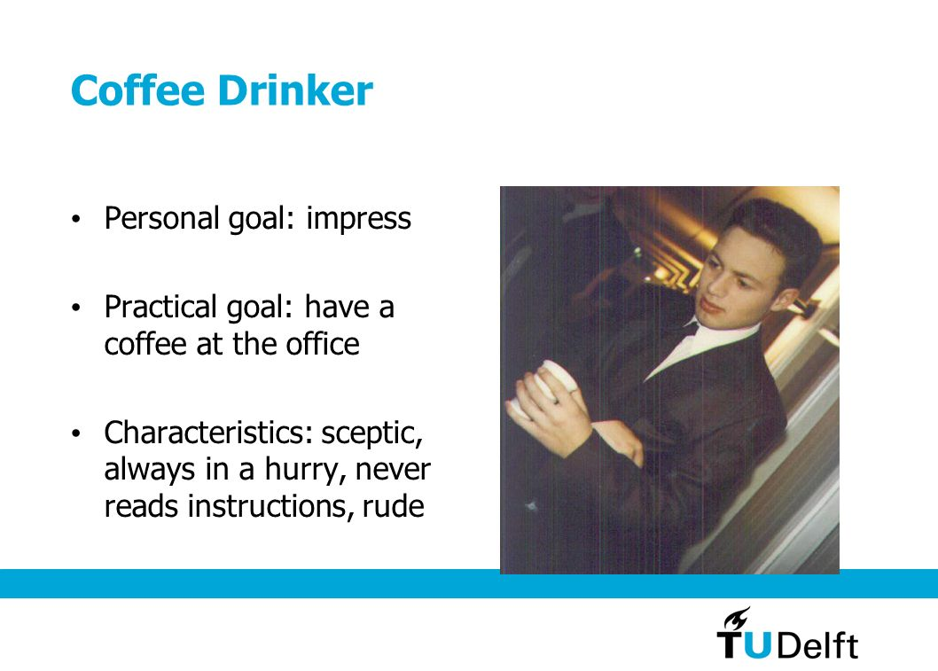 Coffee Drinker Personal goal: impress Practical goal: have a coffee at the office Characteristics: sceptic, always in a hurry, never reads instructions, rude
