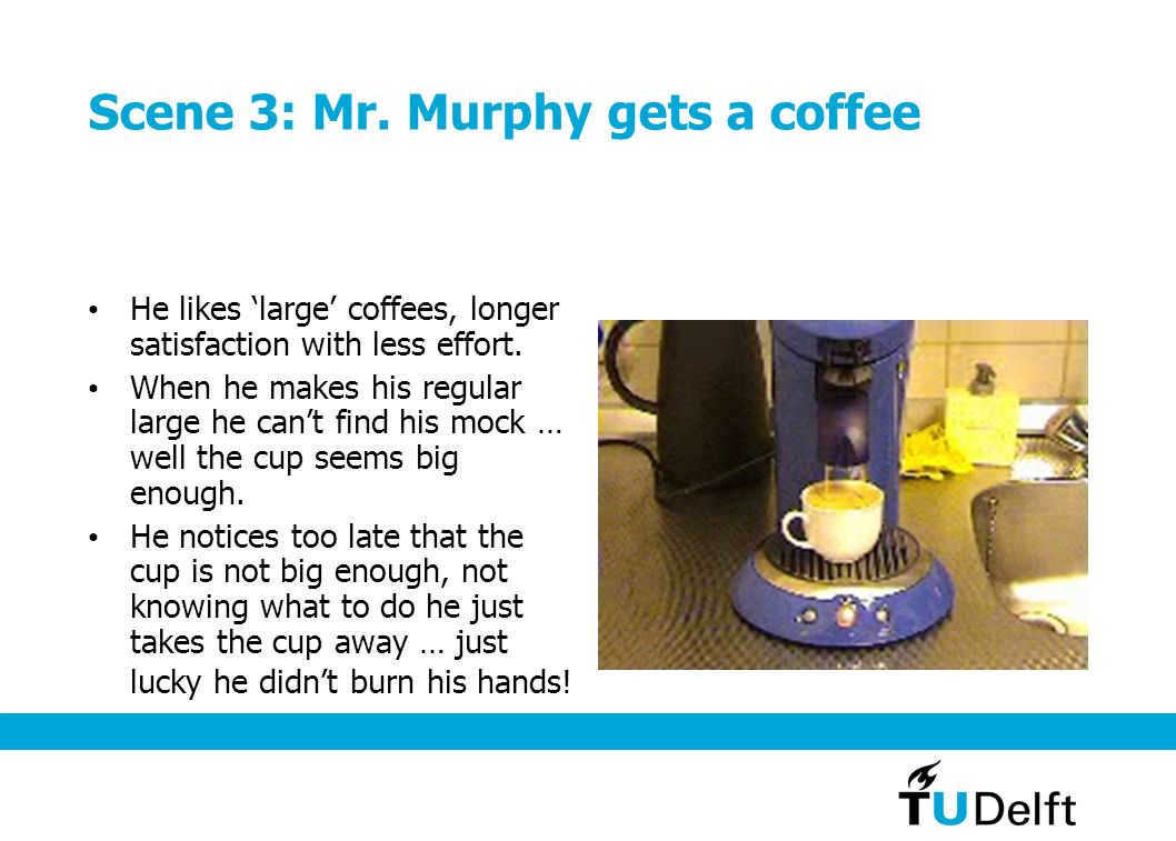 Scene 3: Mr.Murphy gets a coffee He likes large coffees, longer satisfaction with less effort.