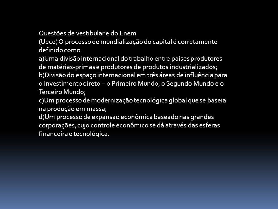 Questões de vestibular e do Enem (Uece) O processo de mundialização do capital é corretamente definido como: a)Uma divisão internacional do trabalho e