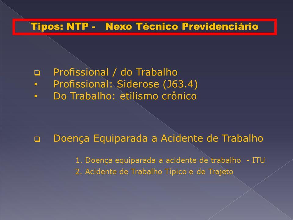 Tipos: NTP - Nexo Técnico Previdenciário Profissional / do Trabalho Profissional: Siderose (J63.4) Do Trabalho: etilismo crônico Doença Equiparada a Acidente de Trabalho 1.
