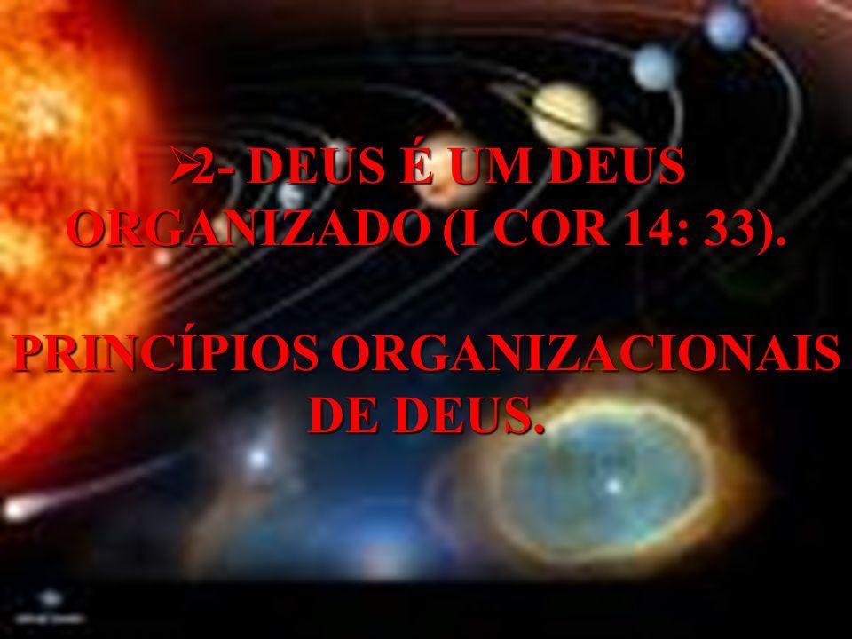 2- DEUS É UM DEUS ORGANIZADO (I COR 14: 33). PRINCÍPIOS ORGANIZACIONAIS DE DEUS.