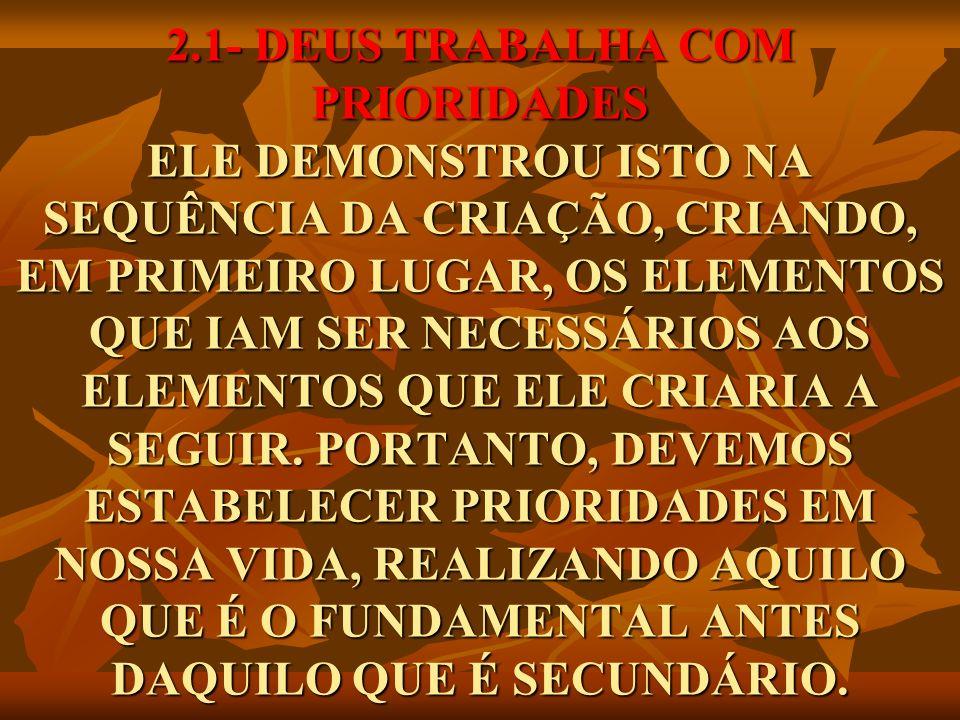 2.1- DEUS TRABALHA COM PRIORIDADES ELE DEMONSTROU ISTO NA SEQUÊNCIA DA CRIAÇÃO, CRIANDO, EM PRIMEIRO LUGAR, OS ELEMENTOS QUE IAM SER NECESSÁRIOS AOS E