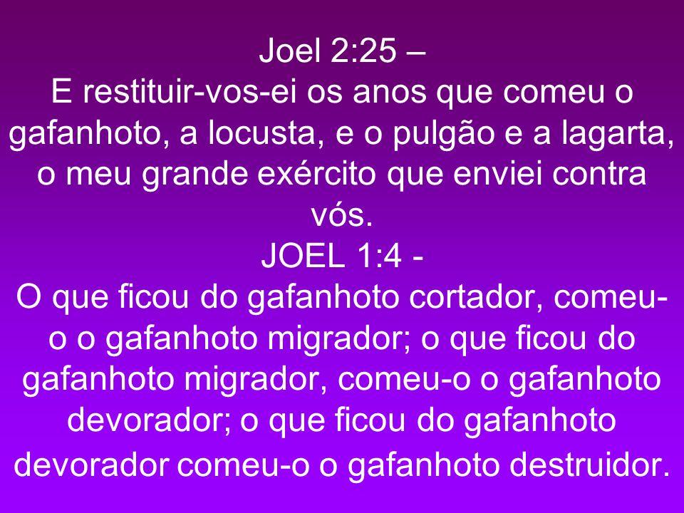 Joel 2:25 – E restituir-vos-ei os anos que comeu o gafanhoto, a locusta, e o pulgão e a lagarta, o meu grande exército que enviei contra vós.
