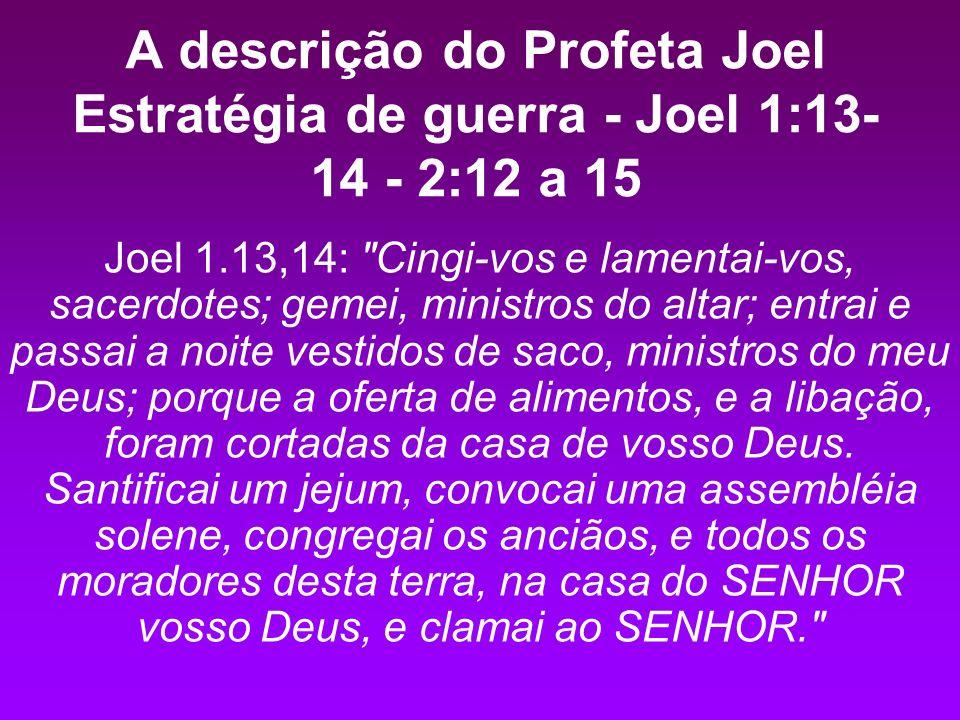 A descrição do Profeta Joel Estratégia de guerra - Joel 1:13- 14 - 2:12 a 15 Joel 1.13,14: Cingi-vos e lamentai-vos, sacerdotes; gemei, ministros do altar; entrai e passai a noite vestidos de saco, ministros do meu Deus; porque a oferta de alimentos, e a libação, foram cortadas da casa de vosso Deus.