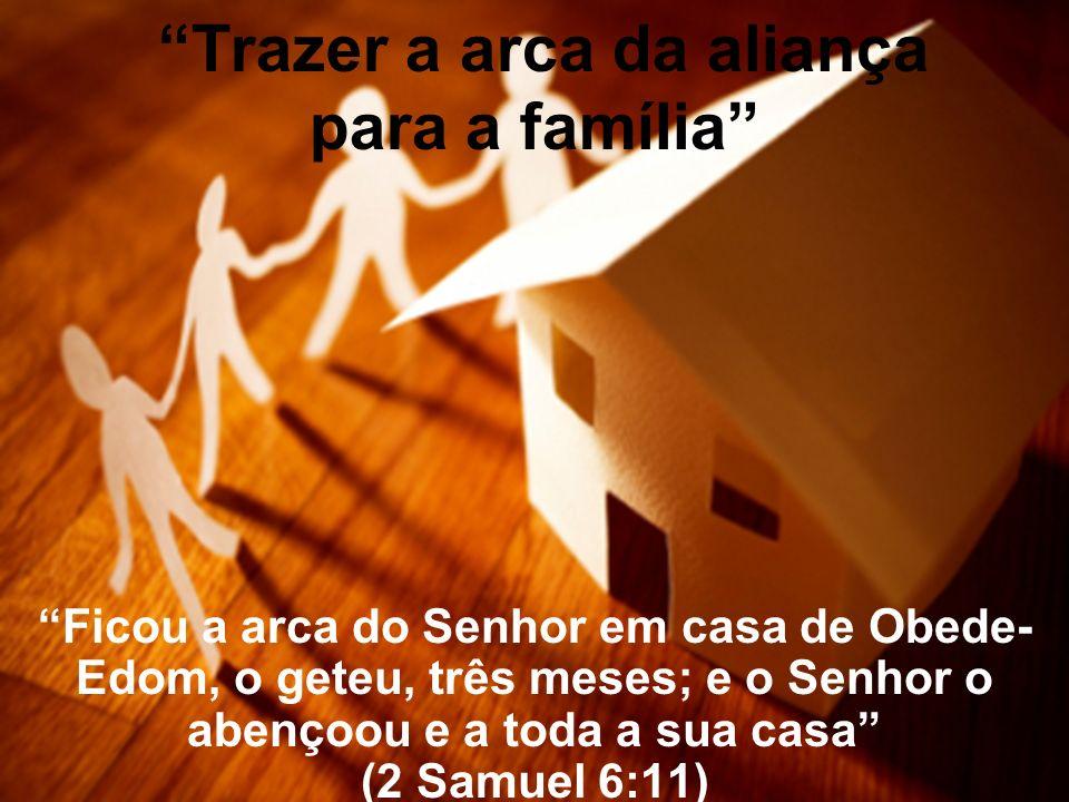 Trazer a arca da aliança para a família Ficou a arca do Senhor em casa de Obede- Edom, o geteu, três meses; e o Senhor o abençoou e a toda a sua casa