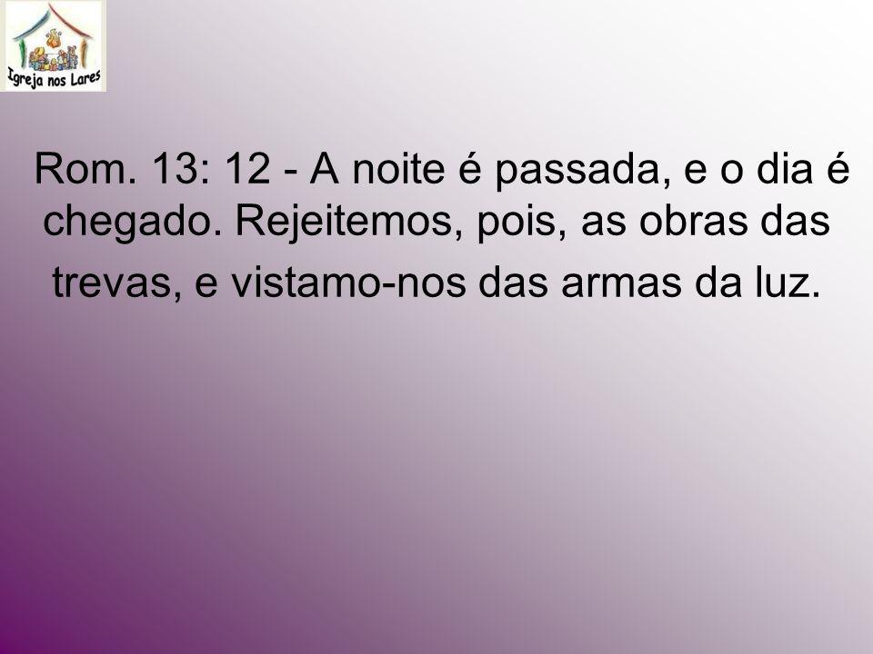 Rom. 13: 12 - A noite é passada, e o dia é chegado. Rejeitemos, pois, as obras das trevas, e vistamo-nos das armas da luz.