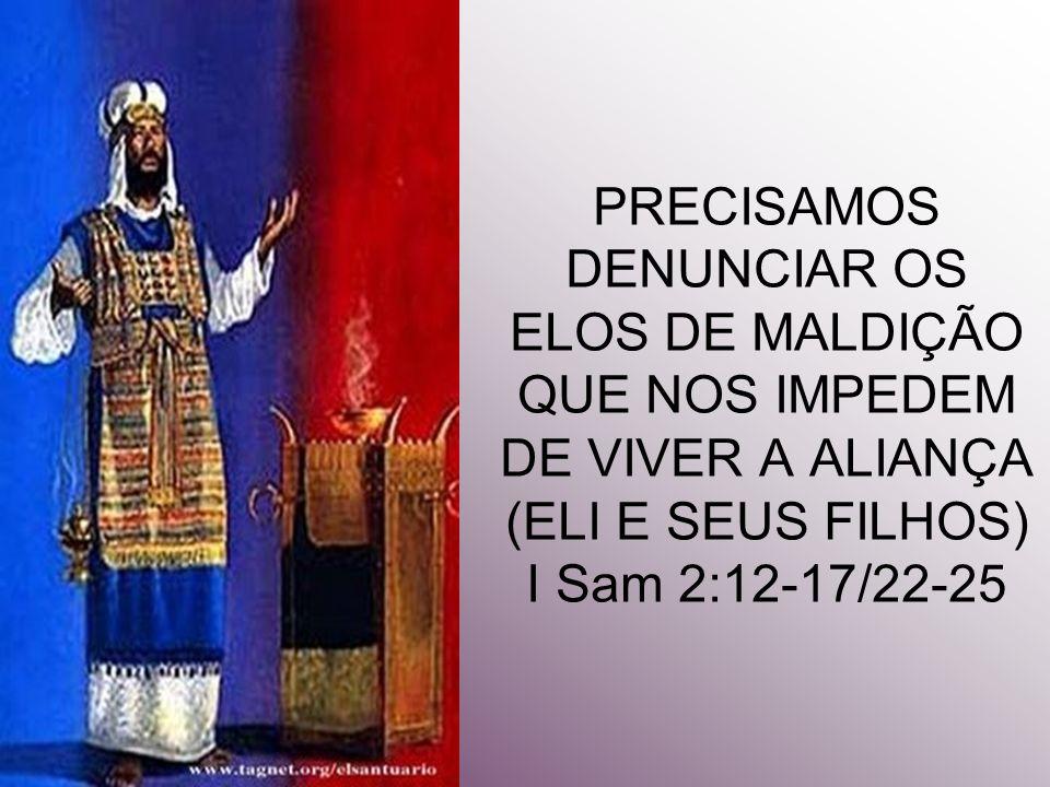 PRECISAMOS DENUNCIAR OS ELOS DE MALDIÇÃO QUE NOS IMPEDEM DE VIVER A ALIANÇA (ELI E SEUS FILHOS) I Sam 2:12-17/22-25