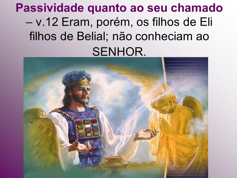 Passividade quanto ao seu chamado – v.12 Eram, porém, os filhos de Eli filhos de Belial; não conheciam ao SENHOR.