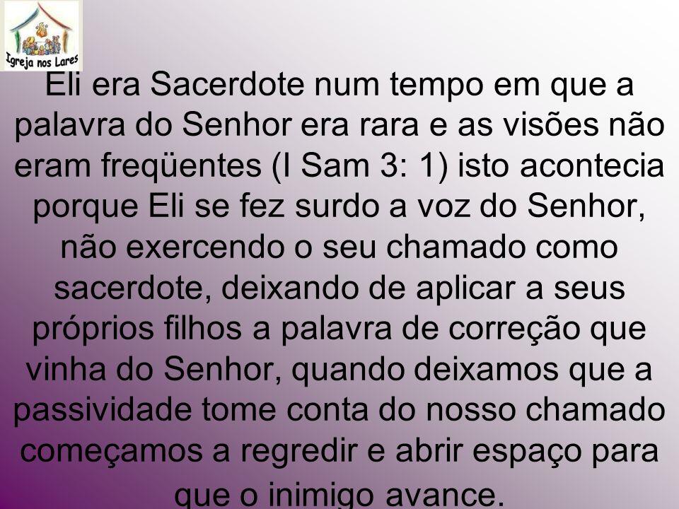 Eli era Sacerdote num tempo em que a palavra do Senhor era rara e as visões não eram freqüentes (I Sam 3: 1) isto acontecia porque Eli se fez surdo a
