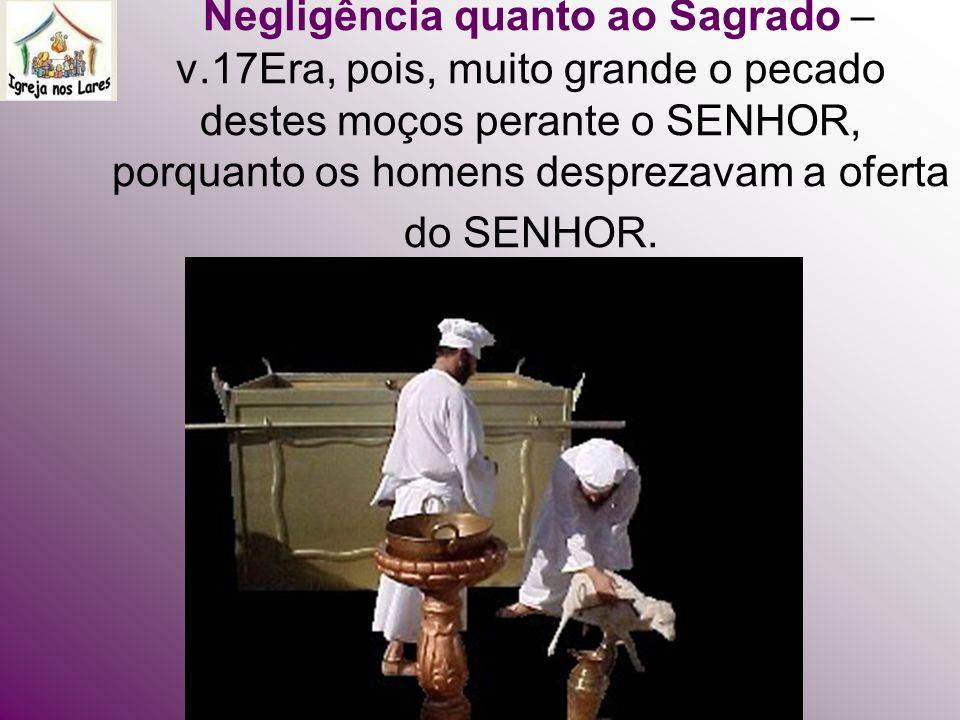 Negligência quanto ao Sagrado – v.17Era, pois, muito grande o pecado destes moços perante o SENHOR, porquanto os homens desprezavam a oferta do SENHOR