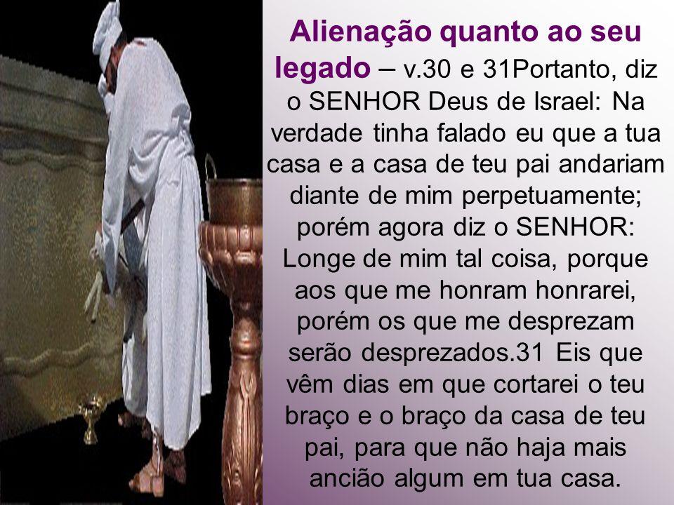 Alienação quanto ao seu legado – v.30 e 31Portanto, diz o SENHOR Deus de Israel: Na verdade tinha falado eu que a tua casa e a casa de teu pai andaria