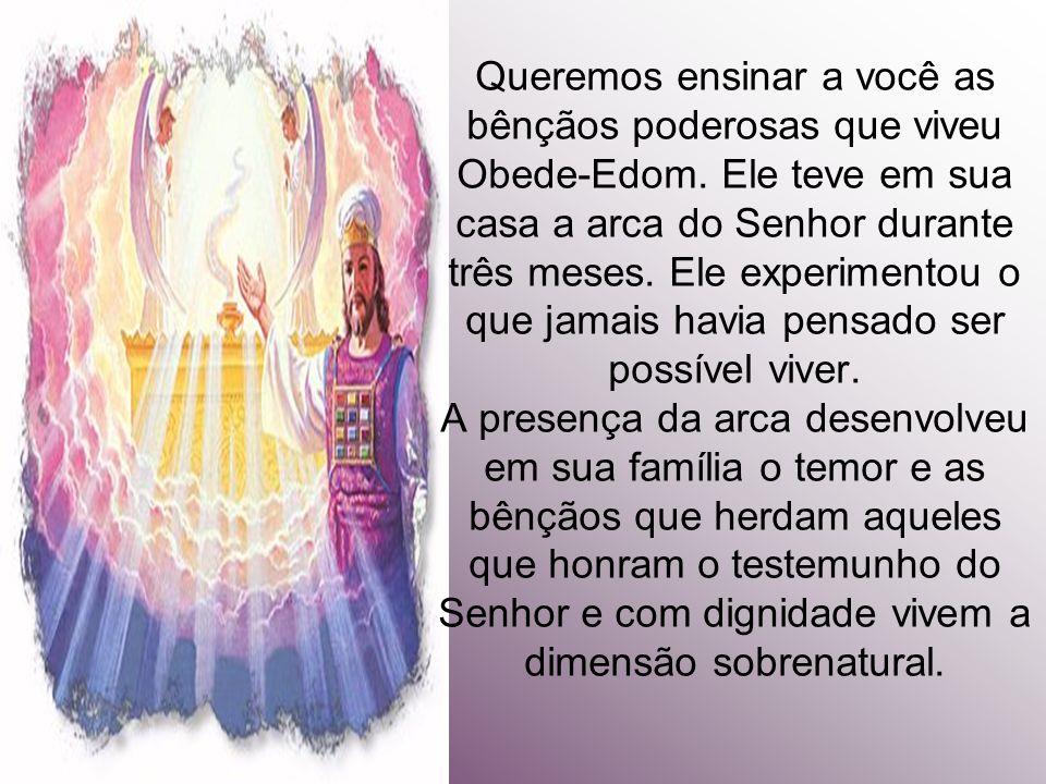 Queremos ensinar a você as bênçãos poderosas que viveu Obede-Edom. Ele teve em sua casa a arca do Senhor durante três meses. Ele experimentou o que ja