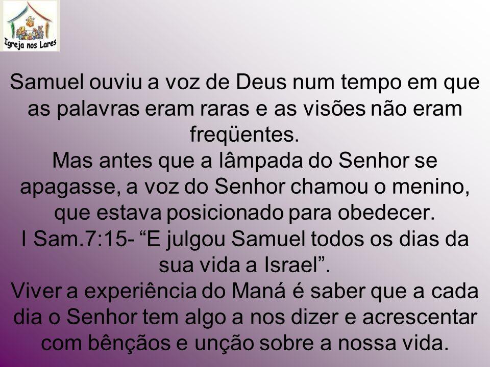 Samuel ouviu a voz de Deus num tempo em que as palavras eram raras e as visões não eram freqüentes. Mas antes que a lâmpada do Senhor se apagasse, a v