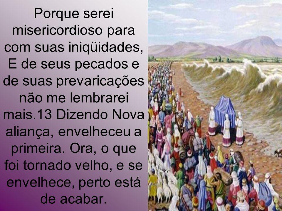 Porque serei misericordioso para com suas iniqüidades, E de seus pecados e de suas prevaricações não me lembrarei mais.13 Dizendo Nova aliança, envelh