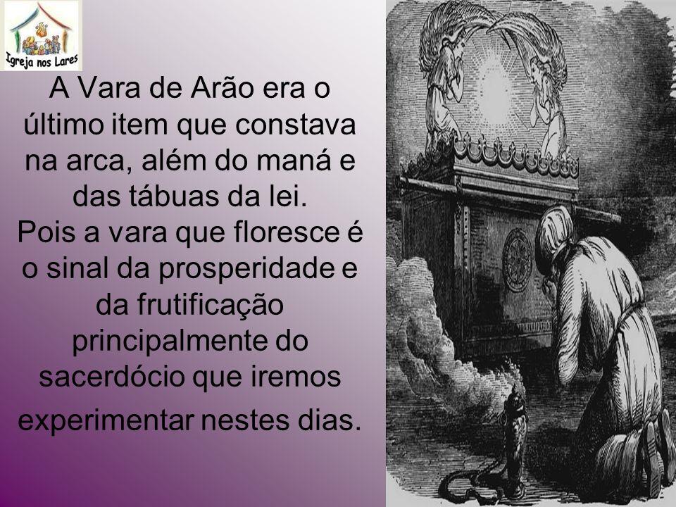 A Vara de Arão era o último item que constava na arca, além do maná e das tábuas da lei. Pois a vara que floresce é o sinal da prosperidade e da fruti