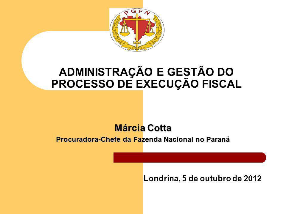 ADMINISTRAÇÃO E GESTÃO DO PROCESSO DE EXECUÇÃO FISCAL Londrina, 5 de outubro de 2012 Márcia Cotta Procuradora-Chefe da Fazenda Nacional no Paraná