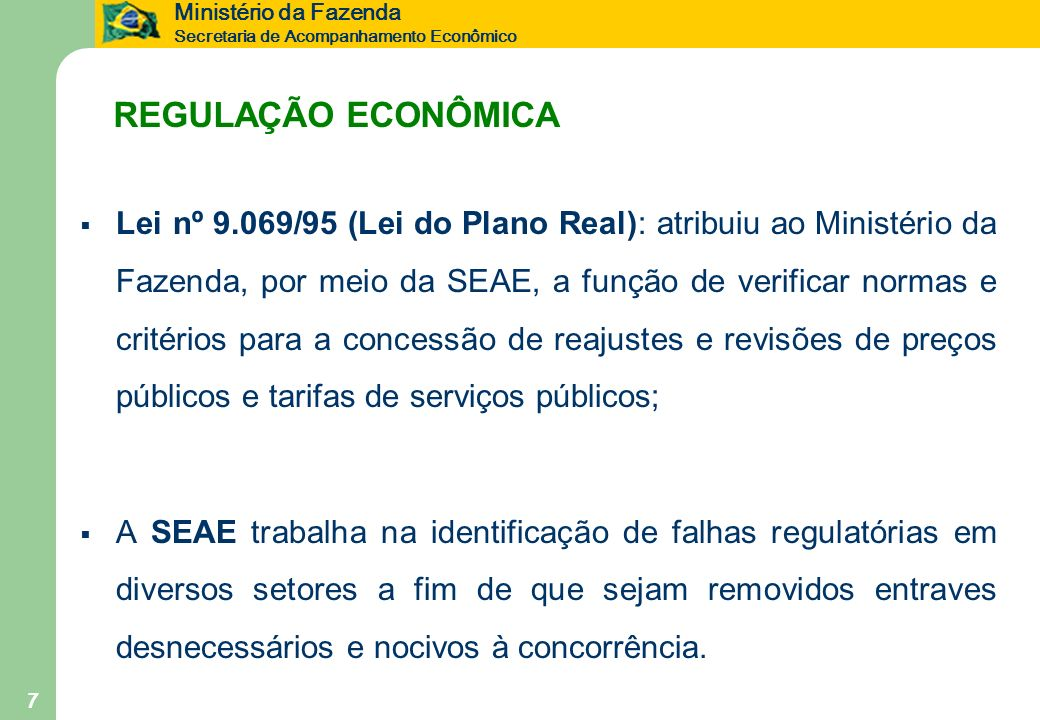 Ministério da Fazenda Secretaria de Acompanhamento Econômico 7 REGULAÇÃO ECONÔMICA Lei nº 9.069/95 (Lei do Plano Real): atribuiu ao Ministério da Faze