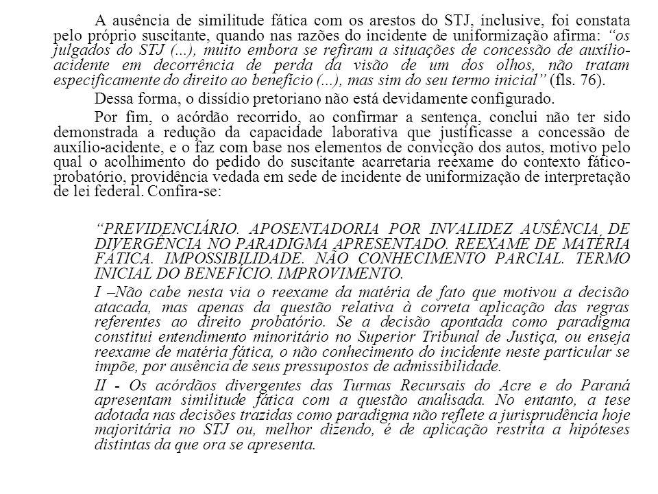 A ausência de similitude fática com os arestos do STJ, inclusive, foi constata pelo próprio suscitante, quando nas razões do incidente de uniformizaçã