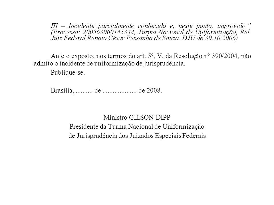 III – Incidente parcialmente conhecido e, neste ponto, improvido. (Processo: 200563060145344, Turma Nacional de Uniformização, Rel. Juiz Federal Renat