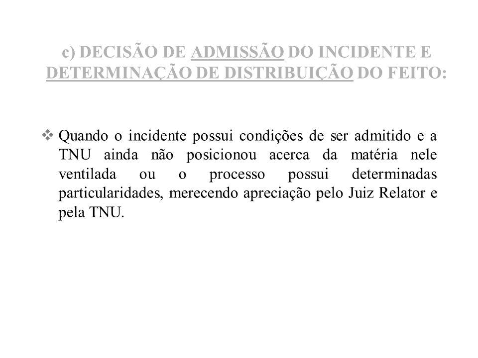 c) DECISÃO DE ADMISSÃO DO INCIDENTE E DETERMINAÇÃO DE DISTRIBUIÇÃO DO FEITO: Quando o incidente possui condições de ser admitido e a TNU ainda não pos