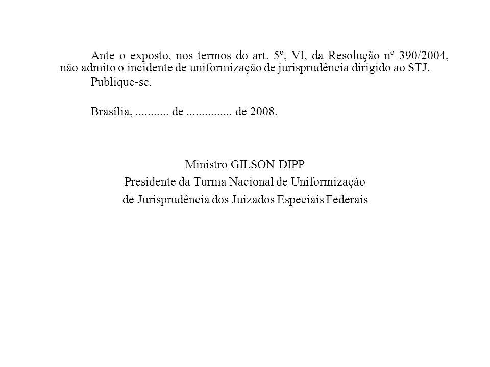 Ante o exposto, nos termos do art. 5º, VI, da Resolução nº 390/2004, não admito o incidente de uniformização de jurisprudência dirigido ao STJ. Publiq