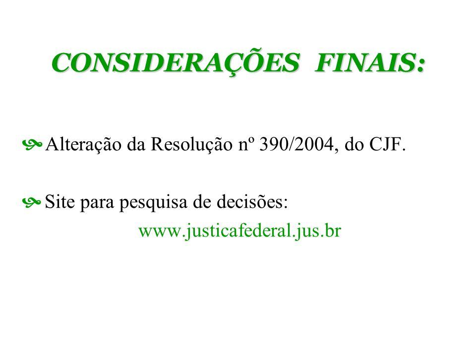 CONSIDERAÇÕES FINAIS: Alteração da Resolução nº 390/2004, do CJF. Site para pesquisa de decisões: www.justicafederal.jus.br