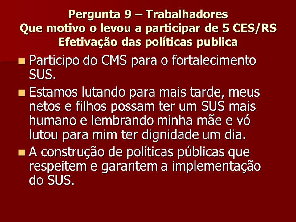 Pergunta 9 – Trabalhadores Que motivo o levou a participar de 5 CES/RS Efetivação das políticas publica Participo do CMS para o fortalecimento SUS.