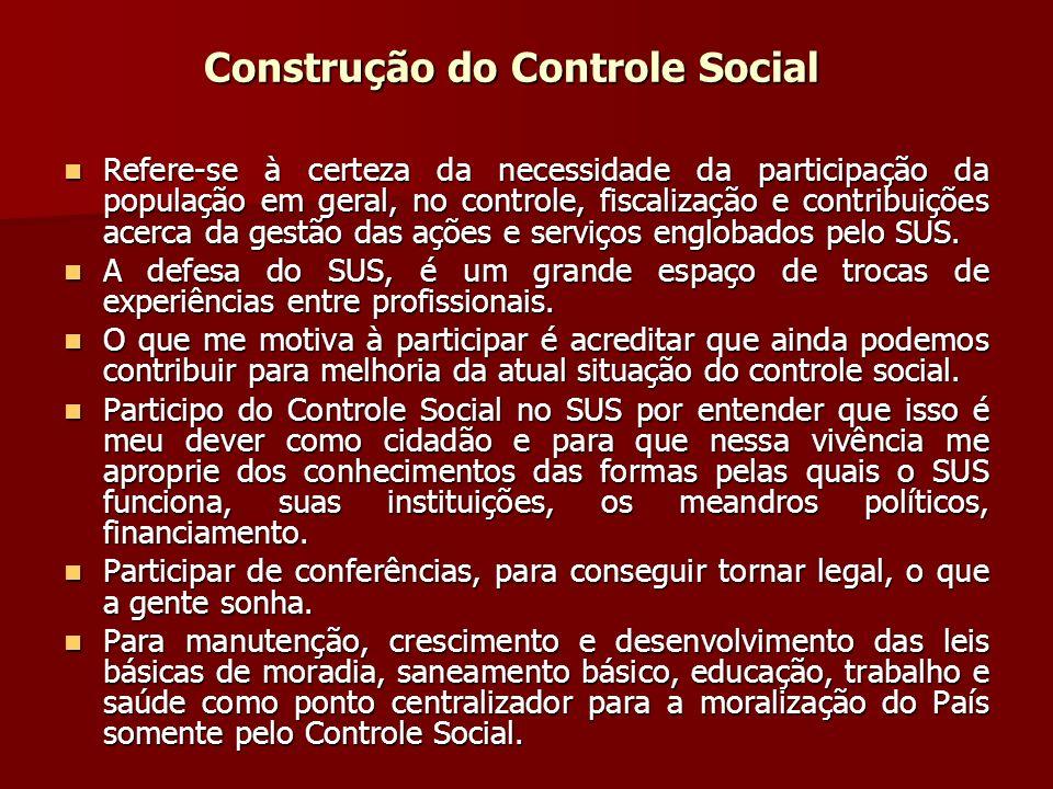 Construção do Controle Social Refere-se à certeza da necessidade da participação da população em geral, no controle, fiscalização e contribuições acerca da gestão das ações e serviços englobados pelo SUS.