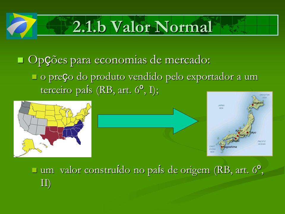 2.1.b Valor Normal Op ç ões para economias de mercado: Op ç ões para economias de mercado: o pre ç o do produto vendido pelo exportador a um terceiro